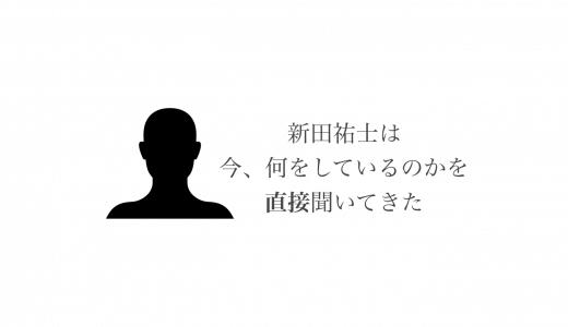 新田祐士さんは現在何をしているのかを直接聞いてきた